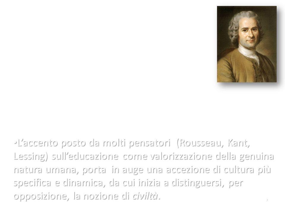 L'accento posto da molti pensatori (Rousseau, Kant, Lessing) sull'educazione come valorizzazione della genuina natura umana, porta in auge una accezione di cultura più specifica e dinamica, da cui inizia a distinguersi, per opposizione, la nozione di civiltà.