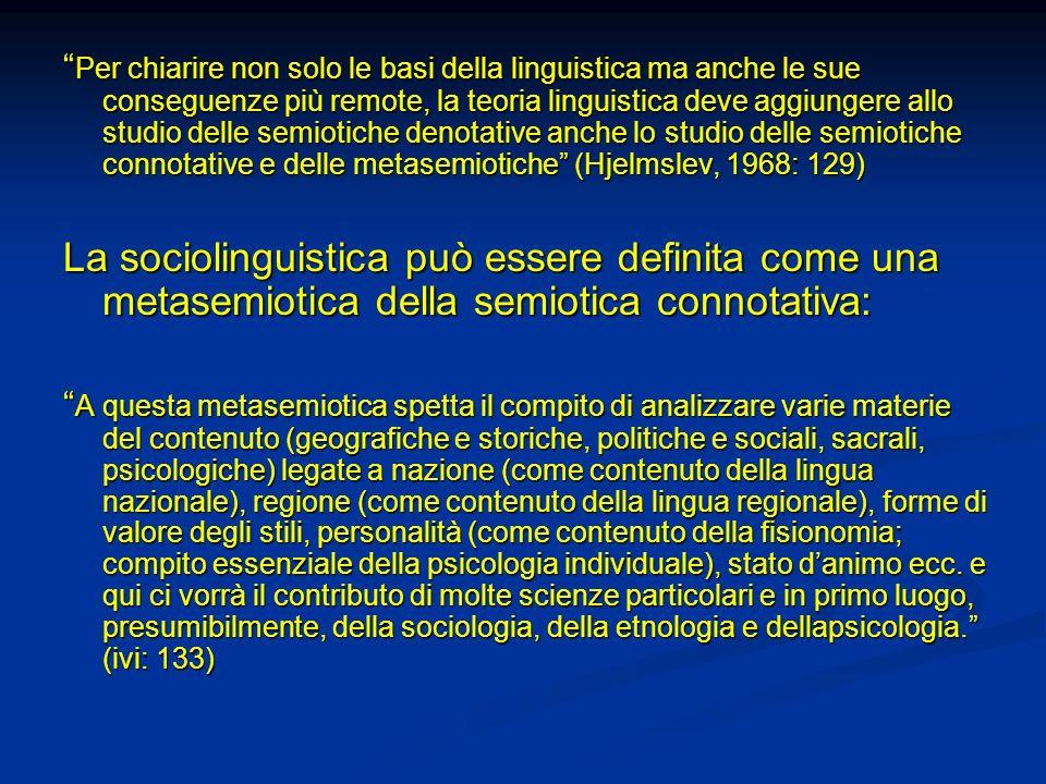 Per chiarire non solo le basi della linguistica ma anche le sue conseguenze più remote, la teoria linguistica deve aggiungere allo studio delle semiotiche denotative anche lo studio delle semiotiche connotative e delle metasemiotiche (Hjelmslev, 1968: 129)