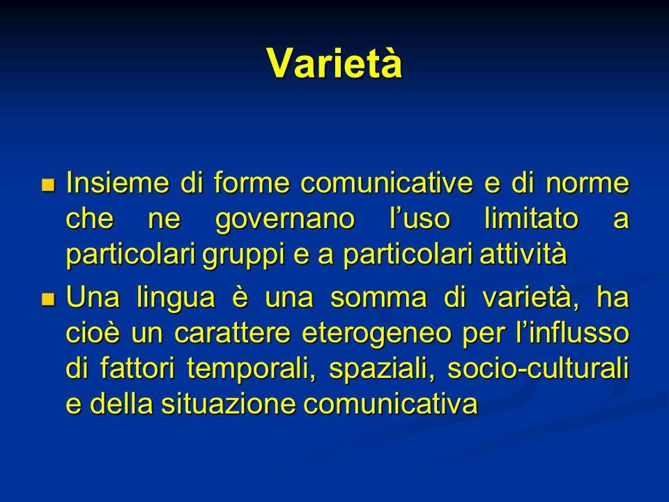 Varietà Insieme di forme comunicative e di norme che ne governano l'uso limitato a particolari gruppi e a particolari attività.