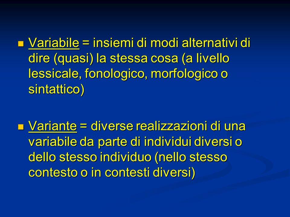 Variabile = insiemi di modi alternativi di dire (quasi) la stessa cosa (a livello lessicale, fonologico, morfologico o sintattico)