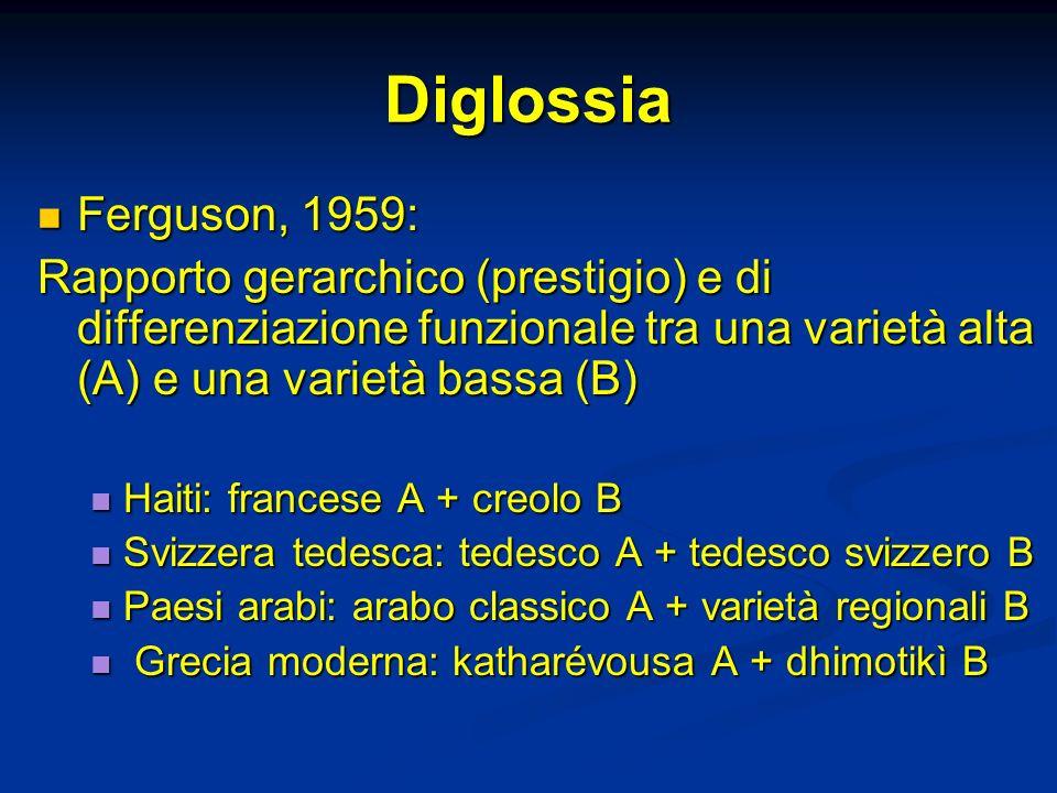 Diglossia Ferguson, 1959: Rapporto gerarchico (prestigio) e di differenziazione funzionale tra una varietà alta (A) e una varietà bassa (B)