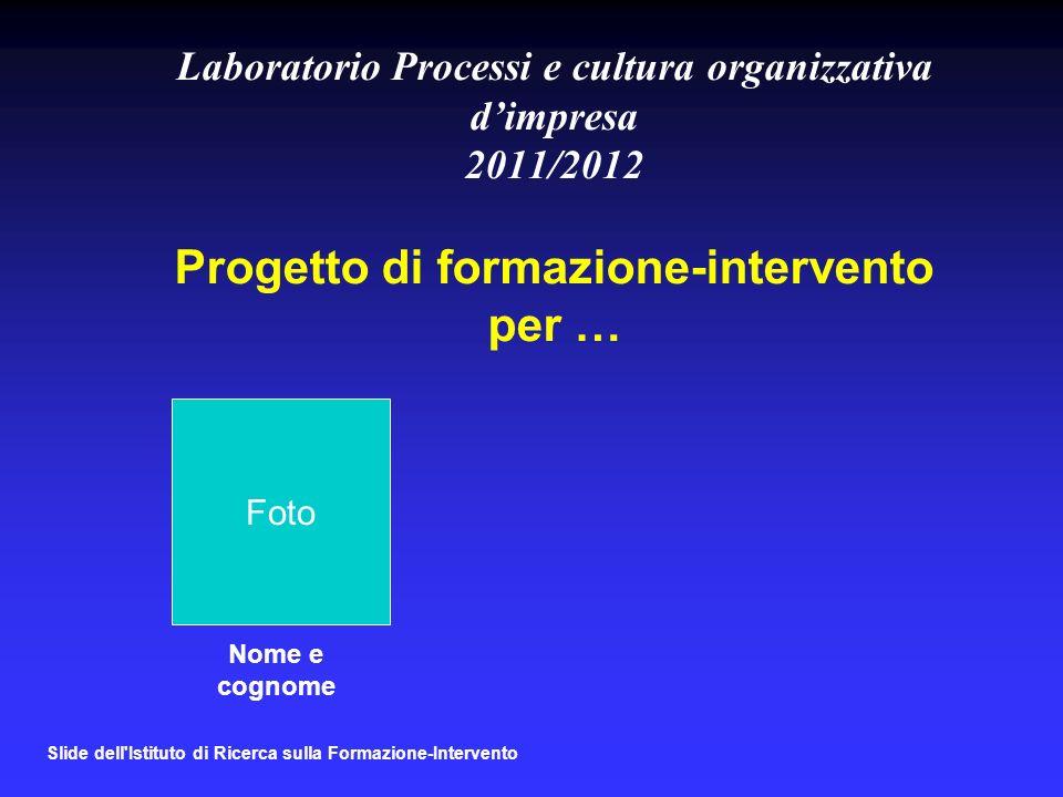 Laboratorio Processi e cultura organizzativa d'impresa 2011/2012 Progetto di formazione-intervento per …
