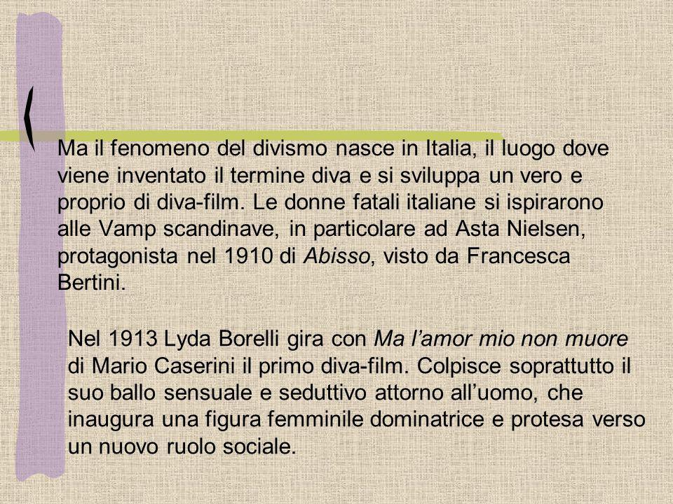 Ma il fenomeno del divismo nasce in Italia, il luogo dove viene inventato il termine diva e si sviluppa un vero e proprio di diva-film. Le donne fatali italiane si ispirarono alle Vamp scandinave, in particolare ad Asta Nielsen, protagonista nel 1910 di Abisso, visto da Francesca Bertini.