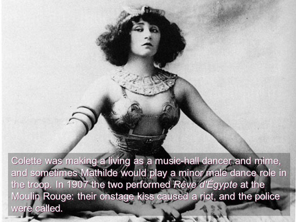 Colette was making a living as a music-hall dancer and mime, and sometimes Mathilde would play a minor male dance role in the troop.