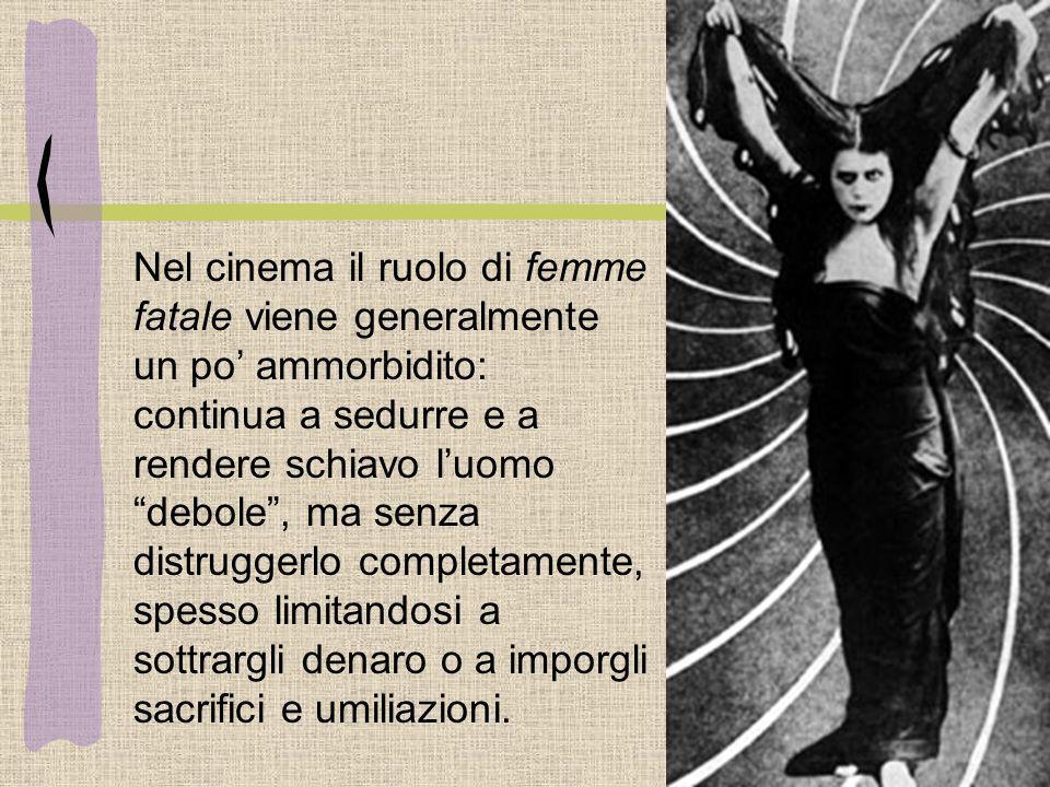 Nel cinema il ruolo di femme fatale viene generalmente un po' ammorbidito: continua a sedurre e a rendere schiavo l'uomo debole , ma senza distruggerlo completamente, spesso limitandosi a sottrargli denaro o a imporgli sacrifici e umiliazioni.