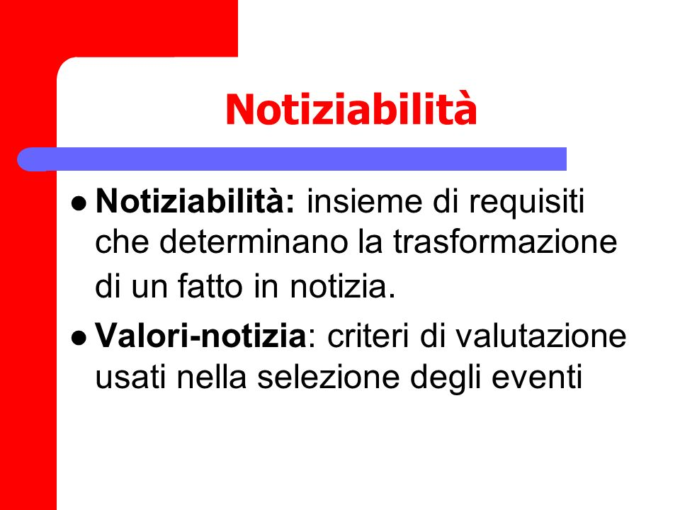 Notiziabilità Notiziabilità: insieme di requisiti che determinano la trasformazione di un fatto in notizia.