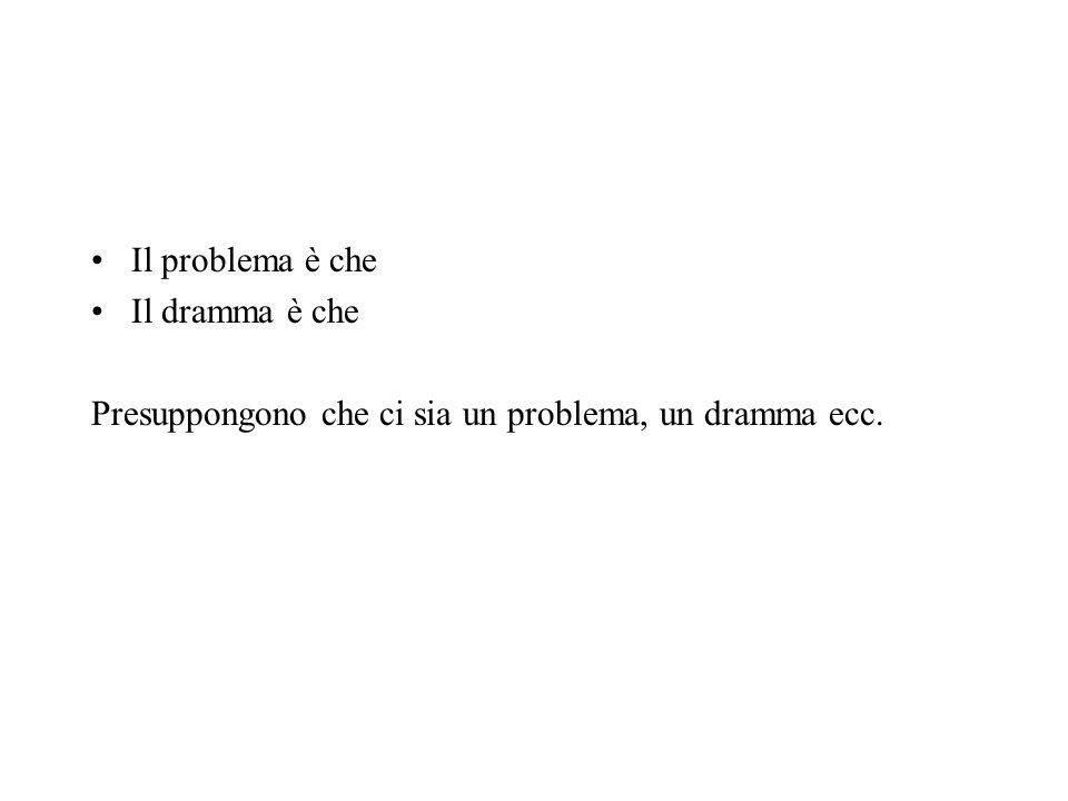 Il problema è che Il dramma è che Presuppongono che ci sia un problema, un dramma ecc.