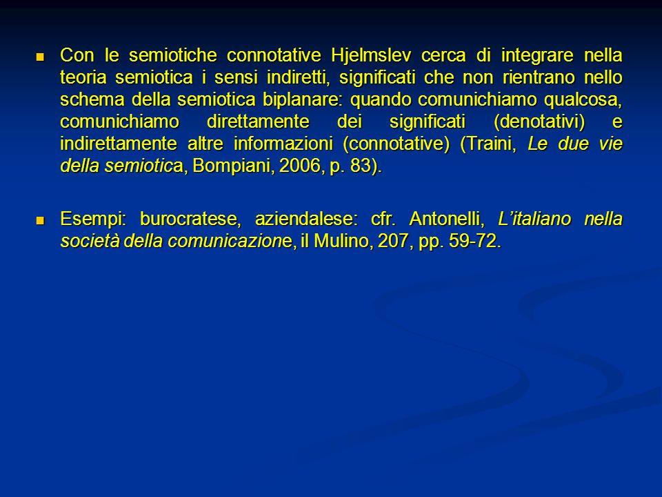 Con le semiotiche connotative Hjelmslev cerca di integrare nella teoria semiotica i sensi indiretti, significati che non rientrano nello schema della semiotica biplanare: quando comunichiamo qualcosa, comunichiamo direttamente dei significati (denotativi) e indirettamente altre informazioni (connotative) (Traini, Le due vie della semiotica, Bompiani, 2006, p. 83).