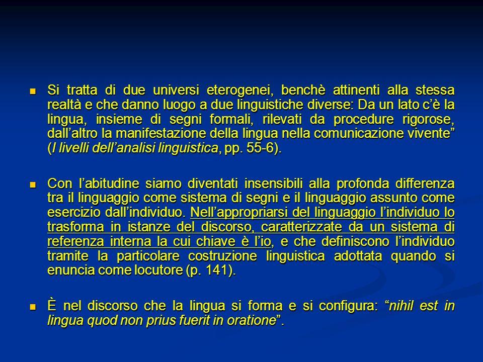 Si tratta di due universi eterogenei, benchè attinenti alla stessa realtà e che danno luogo a due linguistiche diverse: Da un lato c'è la lingua, insieme di segni formali, rilevati da procedure rigorose, dall'altro la manifestazione della lingua nella comunicazione vivente (I livelli dell'analisi linguistica, pp. 55-6).