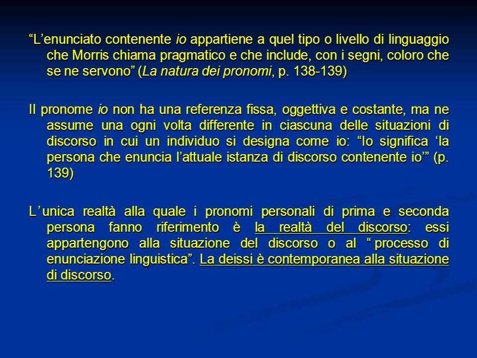 L'enunciato contenente io appartiene a quel tipo o livello di linguaggio che Morris chiama pragmatico e che include, con i segni, coloro che se ne servono (La natura dei pronomi, p. 138-139)