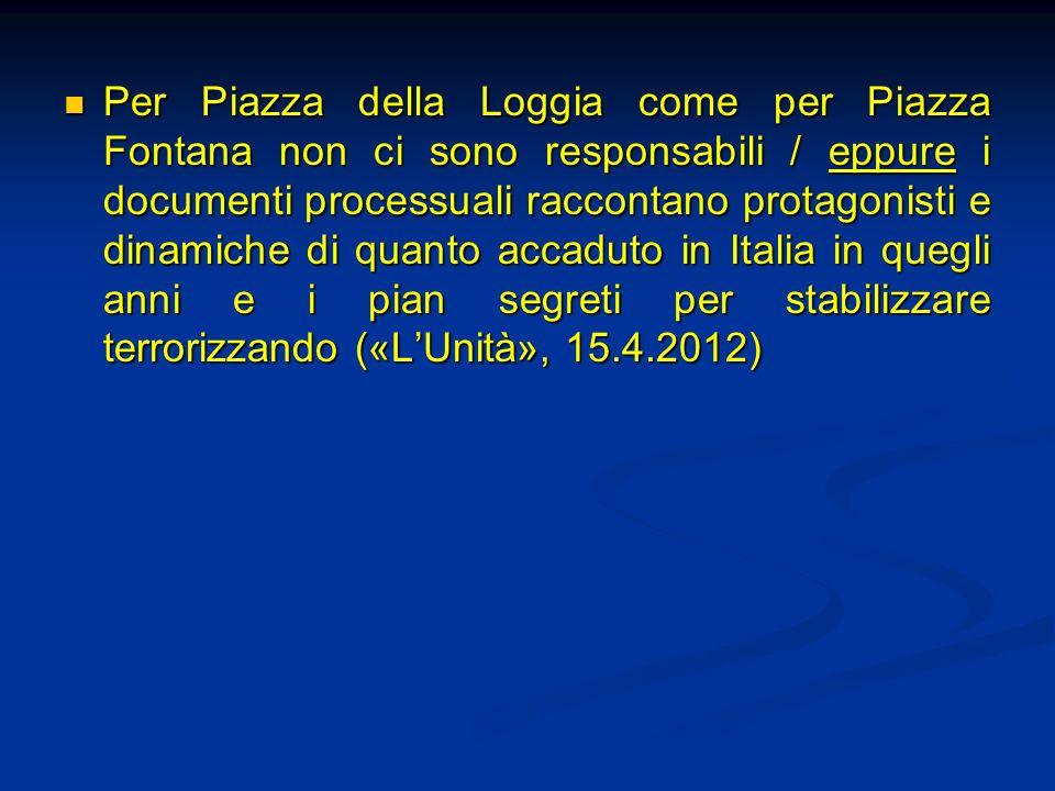 Per Piazza della Loggia come per Piazza Fontana non ci sono responsabili / eppure i documenti processuali raccontano protagonisti e dinamiche di quanto accaduto in Italia in quegli anni e i pian segreti per stabilizzare terrorizzando («L'Unità», 15.4.2012)