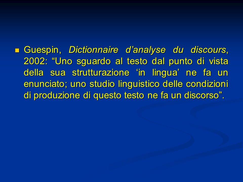 Guespin, Dictionnaire d'analyse du discours, 2002: Uno sguardo al testo dal punto di vista della sua strutturazione 'in lingua' ne fa un enunciato; uno studio linguistico delle condizioni di produzione di questo testo ne fa un discorso .
