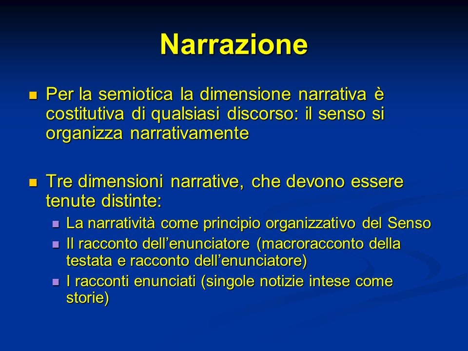 Narrazione Per la semiotica la dimensione narrativa è costitutiva di qualsiasi discorso: il senso si organizza narrativamente.