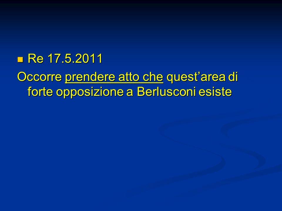 Re 17.5.2011 Occorre prendere atto che quest'area di forte opposizione a Berlusconi esiste