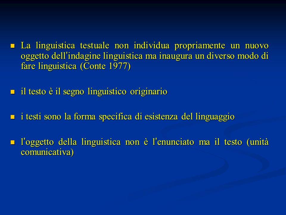 La linguistica testuale non individua propriamente un nuovo oggetto dell'indagine linguistica ma inaugura un diverso modo di fare linguistica (Conte 1977)