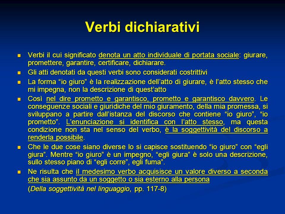 Verbi dichiarativi Verbi il cui significato denota un atto individuale di portata sociale: giurare, promettere, garantire, certificare, dichiarare.