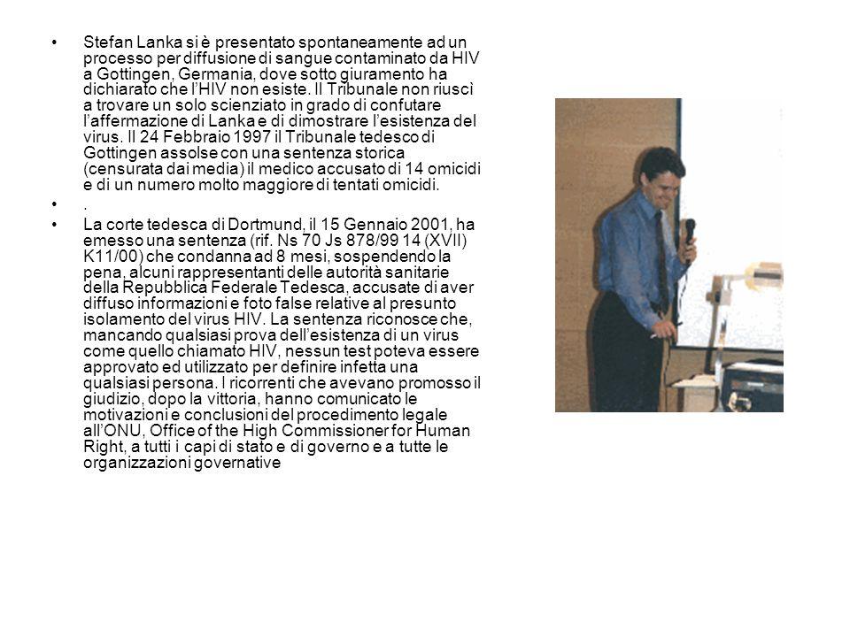 Stefan Lanka si è presentato spontaneamente ad un processo per diffusione di sangue contaminato da HIV a Gottingen, Germania, dove sotto giuramento ha dichiarato che l'HIV non esiste. Il Tribunale non riuscì a trovare un solo scienziato in grado di confutare l'affermazione di Lanka e di dimostrare l'esistenza del virus. Il 24 Febbraio 1997 il Tribunale tedesco di Gottingen assolse con una sentenza storica (censurata dai media) il medico accusato di 14 omicidi e di un numero molto maggiore di tentati omicidi.