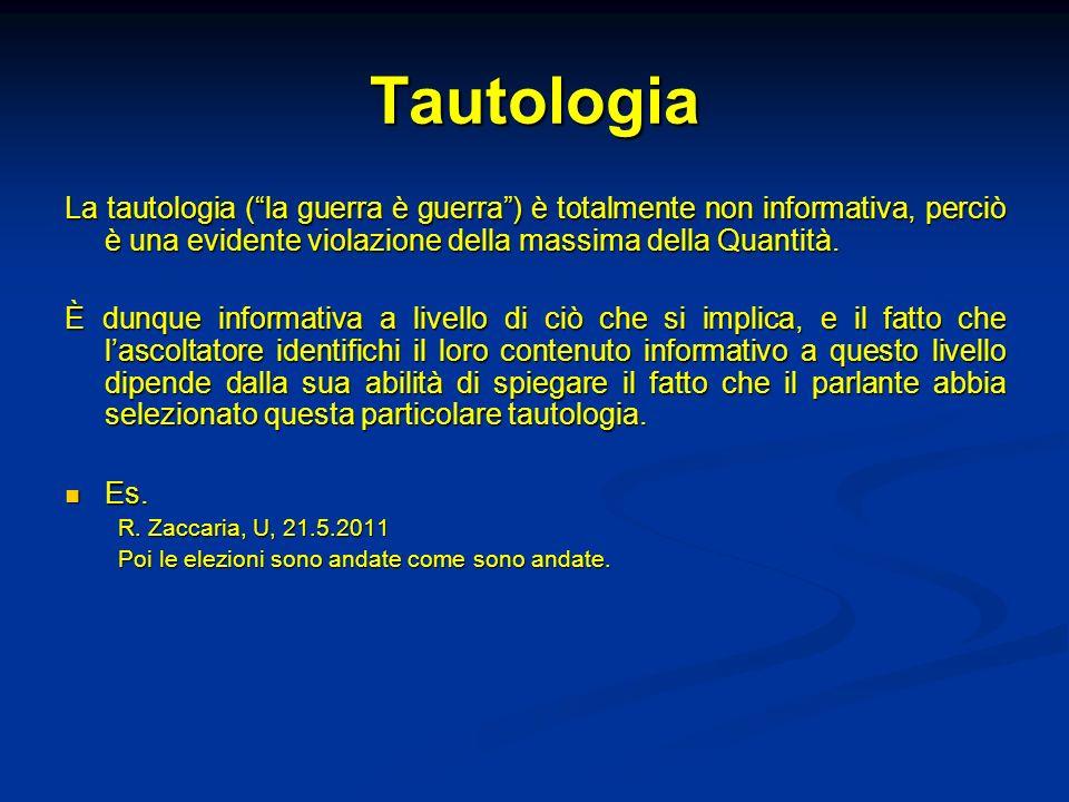 Tautologia La tautologia ( la guerra è guerra ) è totalmente non informativa, perciò è una evidente violazione della massima della Quantità.