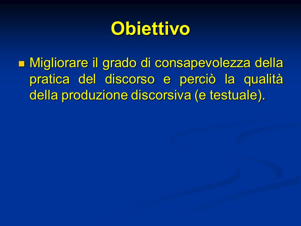 Obiettivo Migliorare il grado di consapevolezza della pratica del discorso e perciò la qualità della produzione discorsiva (e testuale).