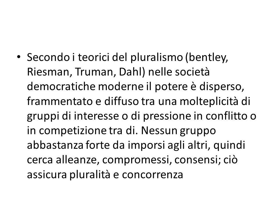 Secondo i teorici del pluralismo (bentley, Riesman, Truman, Dahl) nelle società democratiche moderne il potere è disperso, frammentato e diffuso tra una molteplicità di gruppi di interesse o di pressione in conflitto o in competizione tra di.