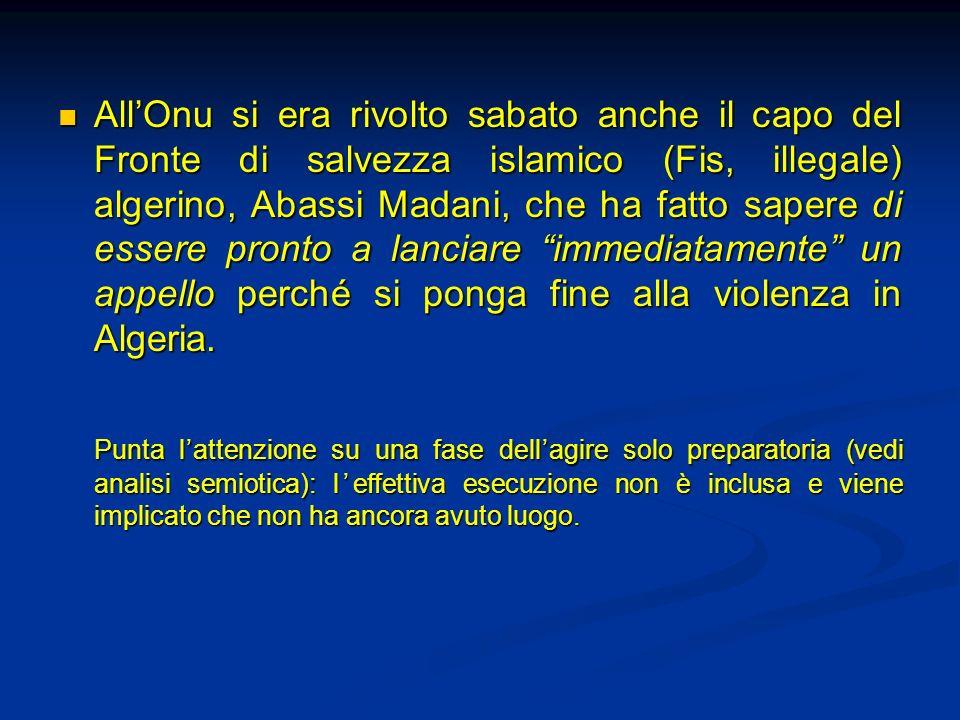 All'Onu si era rivolto sabato anche il capo del Fronte di salvezza islamico (Fis, illegale) algerino, Abassi Madani, che ha fatto sapere di essere pronto a lanciare immediatamente un appello perché si ponga fine alla violenza in Algeria.