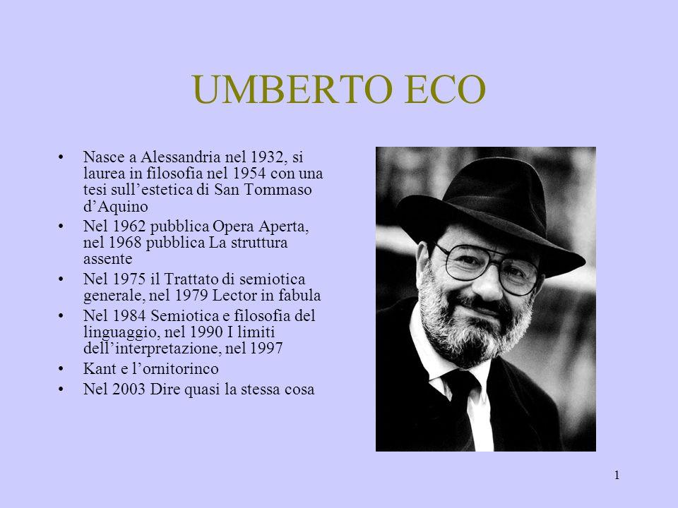 UMBERTO ECO Nasce a Alessandria nel 1932, si laurea in filosofia nel 1954 con una tesi sull'estetica di San Tommaso d'Aquino.
