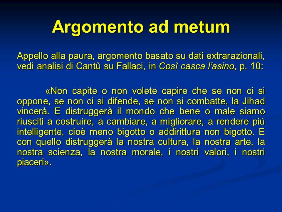 Argomento ad metum Appello alla paura, argomento basato su dati extrarazionali, vedi analisi di Cantù su Fallaci, in Così casca l'asino, p. 10: