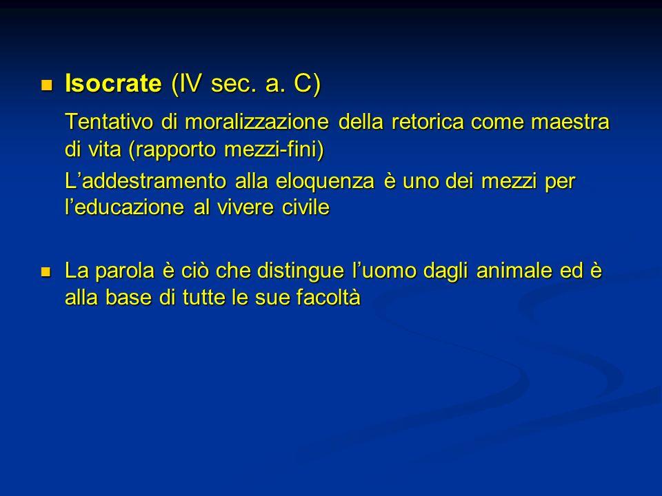 Isocrate (IV sec. a. C) Tentativo di moralizzazione della retorica come maestra di vita (rapporto mezzi-fini)