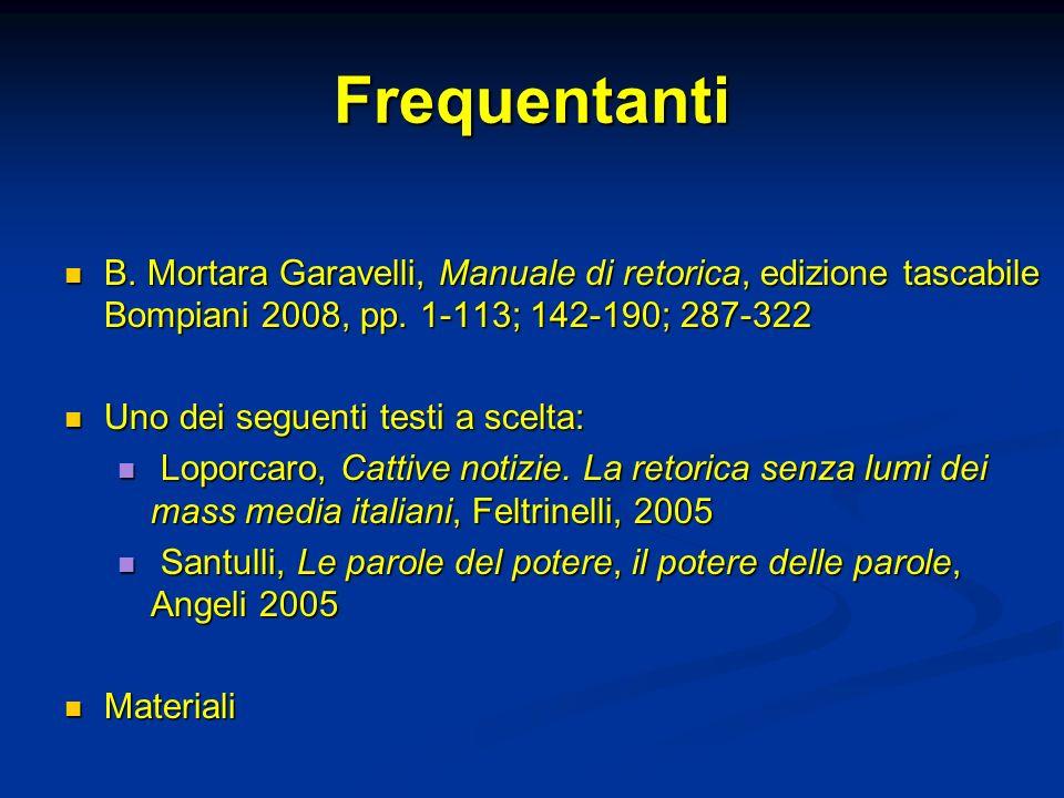 Frequentanti B. Mortara Garavelli, Manuale di retorica, edizione tascabile Bompiani 2008, pp. 1-113; 142-190; 287-322.