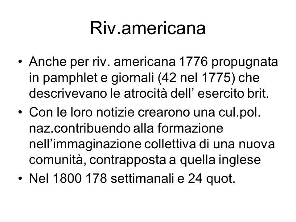 Riv.americana Anche per riv. americana 1776 propugnata in pamphlet e giornali (42 nel 1775) che descrivevano le atrocità dell' esercito brit.