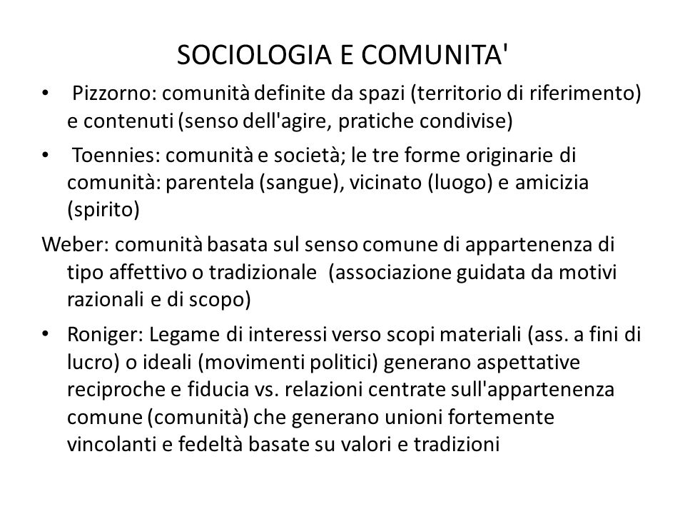 SOCIOLOGIA E COMUNITA Pizzorno: comunità definite da spazi (territorio di riferimento) e contenuti (senso dell agire, pratiche condivise)