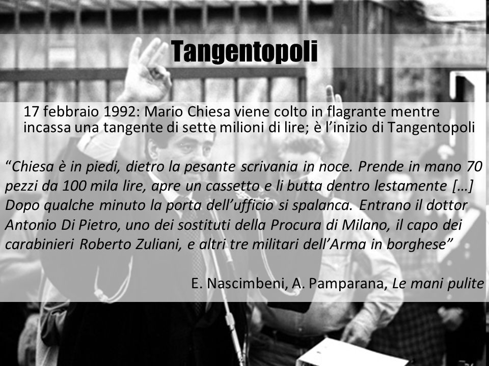 Tangentopoli17 febbraio 1992: Mario Chiesa viene colto in flagrante mentre incassa una tangente di sette milioni di lire; è l'inizio di Tangentopoli.
