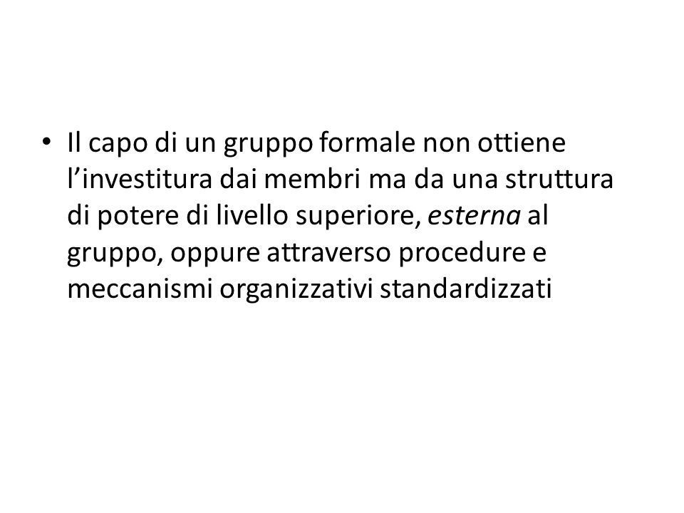 Il capo di un gruppo formale non ottiene l'investitura dai membri ma da una struttura di potere di livello superiore, esterna al gruppo, oppure attraverso procedure e meccanismi organizzativi standardizzati