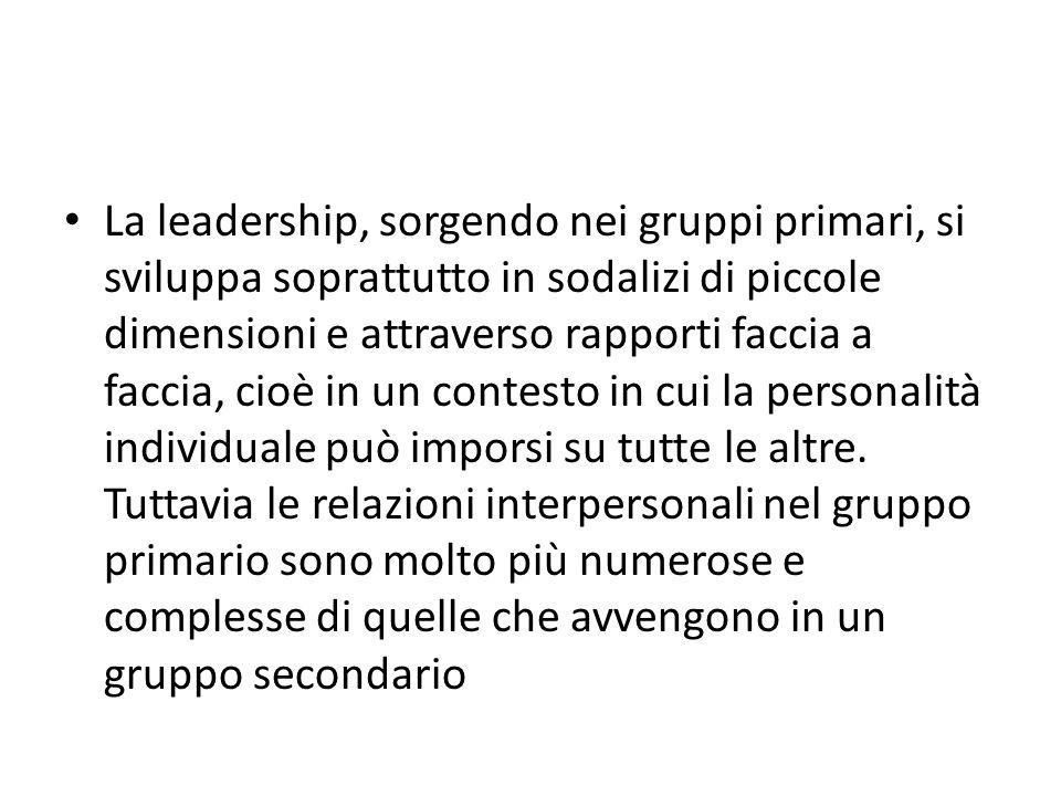 La leadership, sorgendo nei gruppi primari, si sviluppa soprattutto in sodalizi di piccole dimensioni e attraverso rapporti faccia a faccia, cioè in un contesto in cui la personalità individuale può imporsi su tutte le altre.