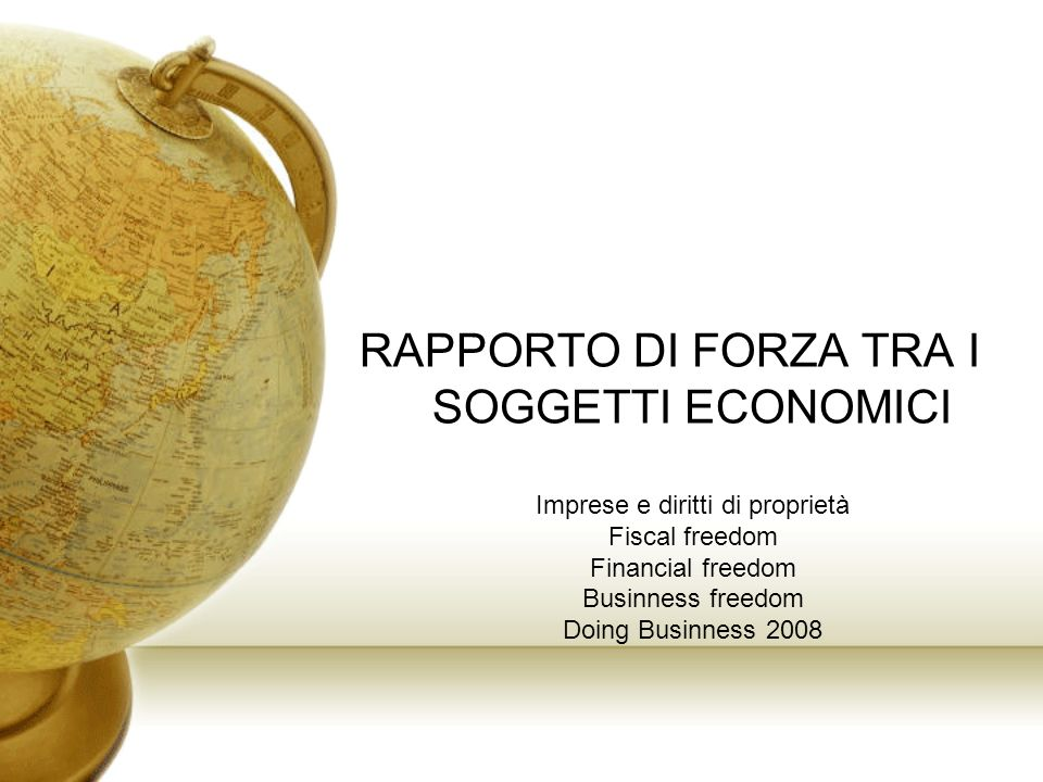 RAPPORTO DI FORZA TRA I SOGGETTI ECONOMICI Imprese e diritti di proprietà Fiscal freedom Financial freedom Businness freedom Doing Businness 2008