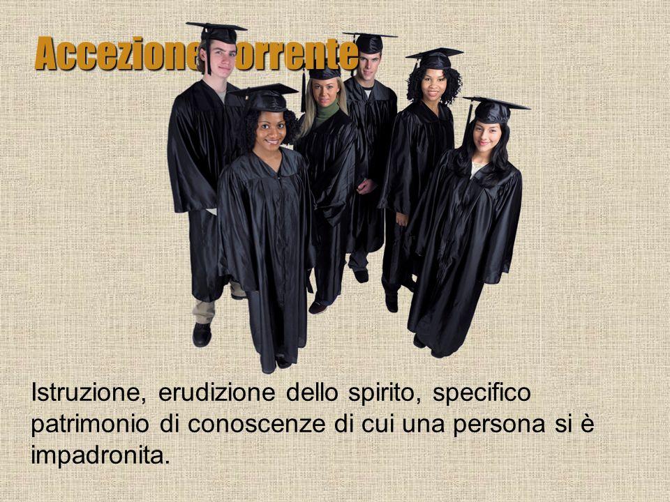 Accezione corrente Istruzione, erudizione dello spirito, specifico patrimonio di conoscenze di cui una persona si è impadronita.