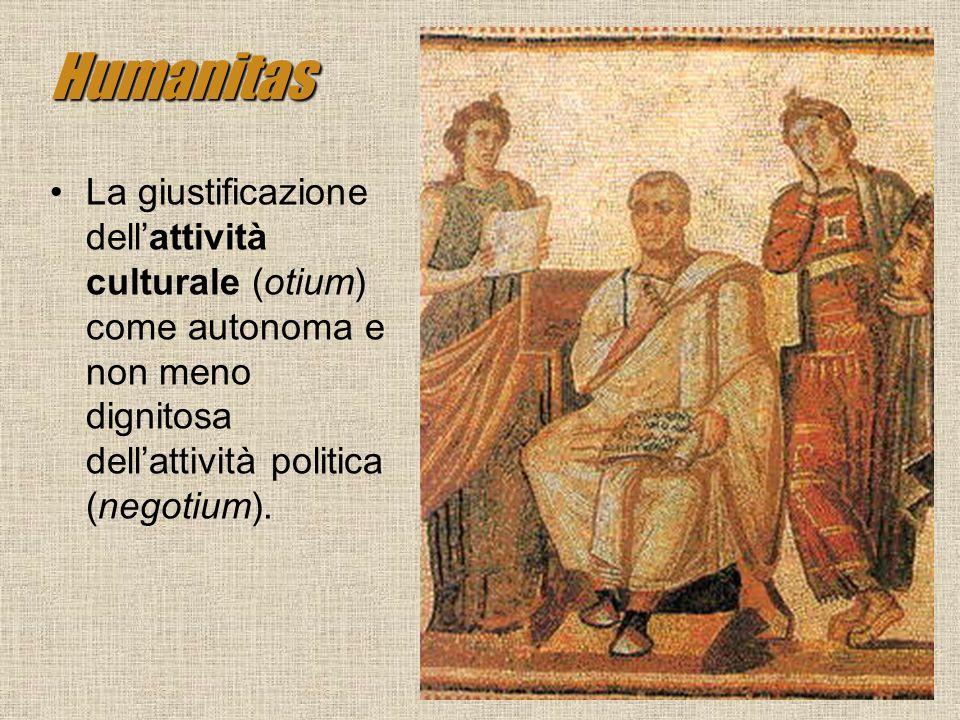 Humanitas La giustificazione dell'attività culturale (otium) come autonoma e non meno dignitosa dell'attività politica (negotium).
