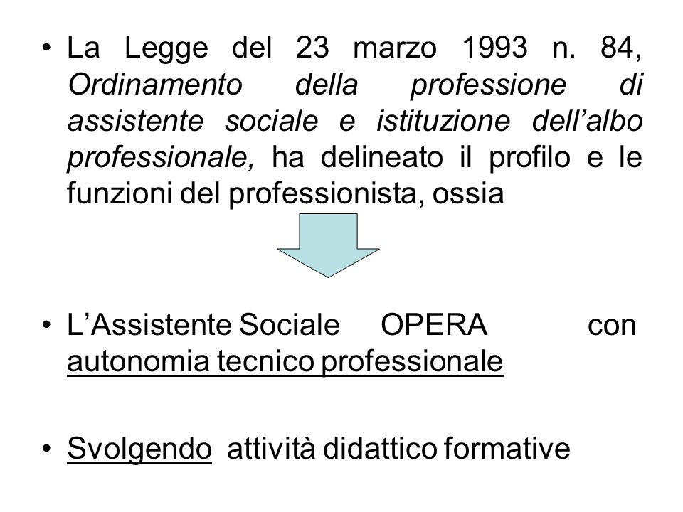 La Legge del 23 marzo 1993 n. 84, Ordinamento della professione di assistente sociale e istituzione dell'albo professionale, ha delineato il profilo e le funzioni del professionista, ossia