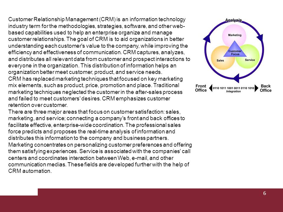 Customer Relationship Management (CRM) is an information technology industry term for the methodologies, strategies, software, and other web-based capabilities used to help an enterprise organize and manage customer relationships. The goal of CRM is to aid organizations in better understanding each customer s value to the company, while improving the efficiency and effectiveness of communication. CRM captures, analyzes, and distributes all relevant data from customer and prospect interactions to everyone in the organization. This distribution of information helps an organization better meet customer, product, and service needs. CRM has replaced marketing techniques that focused on key marketing mix elements, such as product, price, promotion and place. Traditional marketing techniques neglected the customer in the after-sales process and failed to meet customers desires. CRM emphasizes customer retention over customer. There are three major areas that focus on customer satisfaction: sales, marketing, and service; connecting a company s front and back offices to facilitate effective, enterprise-wide coordination. The professional sales force predicts and proposes the real-time analysis of information and distributes this information to the company and business partners. Marketing concentrates on personalizing customer preferences and offering them satisfying experiences. Service is associated with the companies call centers and coordinates interaction between Web, e-mail, and other communication medias. These fields are developed further with the help of CRM automation.