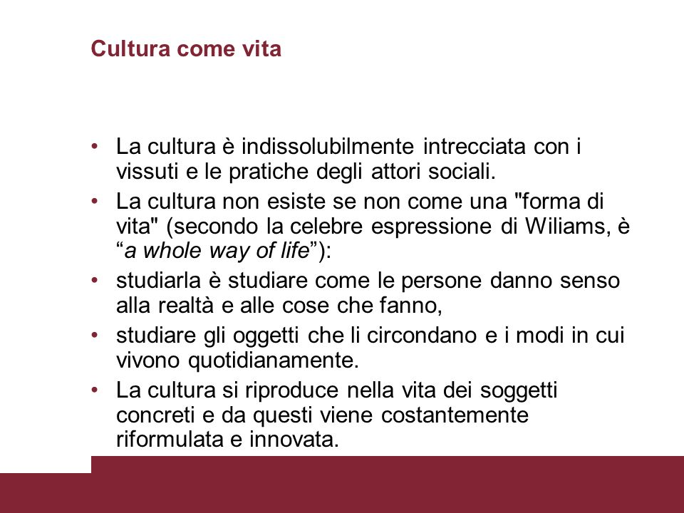 Cultura come vita La cultura è indissolubilmente intrecciata con i vissuti e le pratiche degli attori sociali.