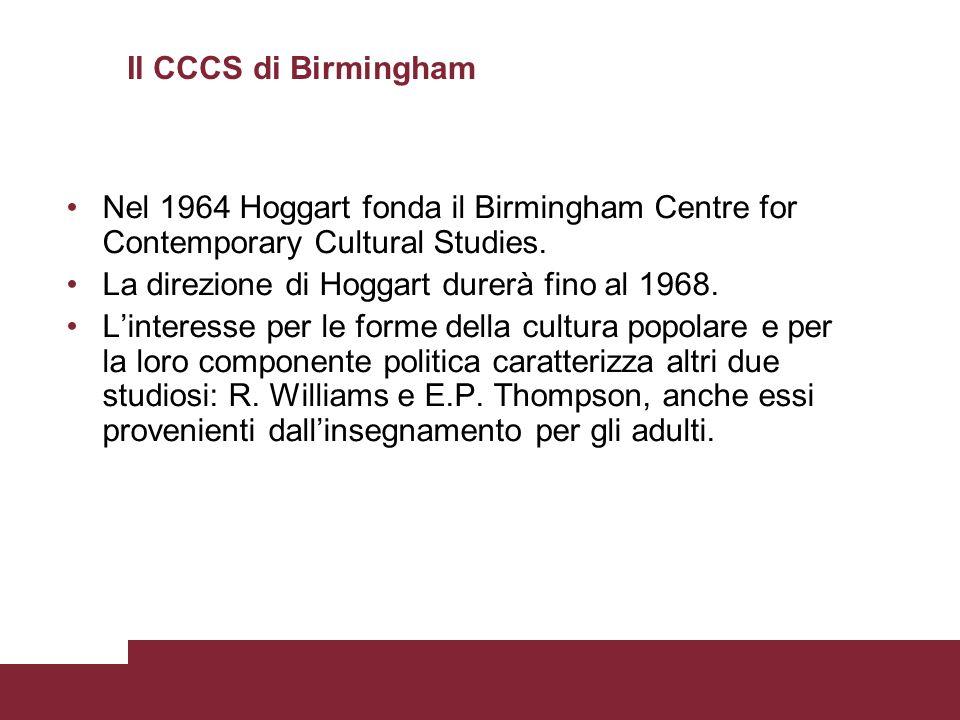 Il CCCS di Birmingham Nel 1964 Hoggart fonda il Birmingham Centre for Contemporary Cultural Studies.