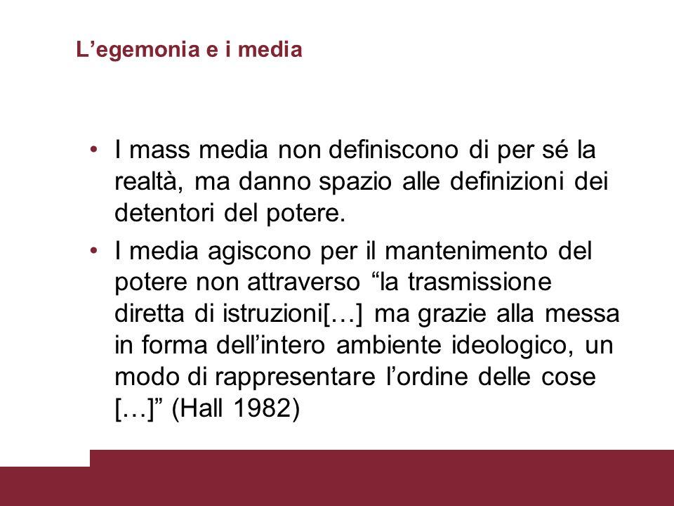 L'egemonia e i media I mass media non definiscono di per sé la realtà, ma danno spazio alle definizioni dei detentori del potere.
