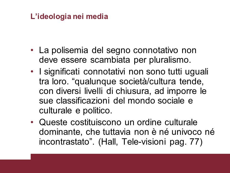 L'ideologia nei media La polisemia del segno connotativo non deve essere scambiata per pluralismo.