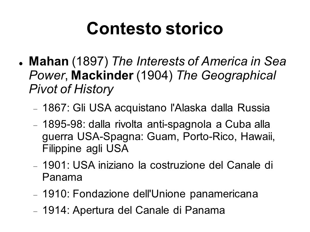 Contesto storico Mahan (1897) The Interests of America in Sea Power, Mackinder (1904) The Geographical Pivot of History.