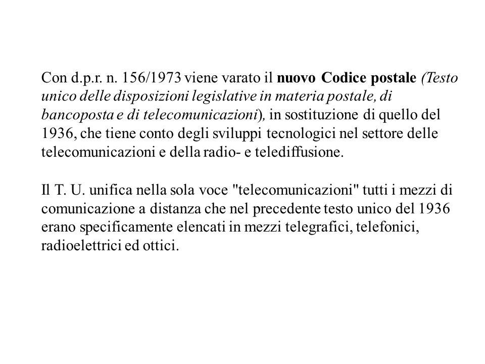 Con d.p.r. n. 156/1973 viene varato il nuovo Codice postale (Testo unico delle disposizioni legislative in materia postale, di bancoposta e di telecomunicazioni), in sostituzione di quello del 1936, che tiene conto degli sviluppi tecnologici nel settore delle telecomunicazioni e della radio- e telediffusione.
