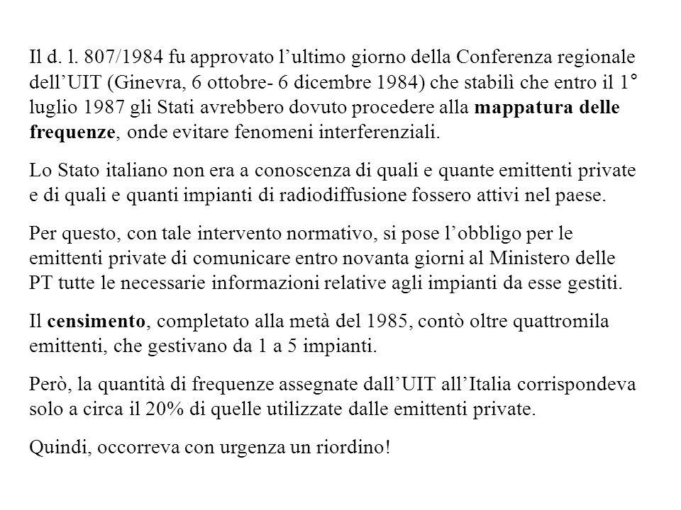 Il d. l. 807/1984 fu approvato l'ultimo giorno della Conferenza regionale dell'UIT (Ginevra, 6 ottobre- 6 dicembre 1984) che stabilì che entro il 1° luglio 1987 gli Stati avrebbero dovuto procedere alla mappatura delle frequenze, onde evitare fenomeni interferenziali.