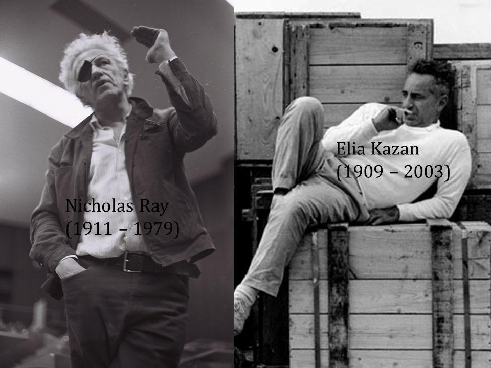 Elia Kazan (1909 – 2003) Nicholas Ray (1911 – 1979)