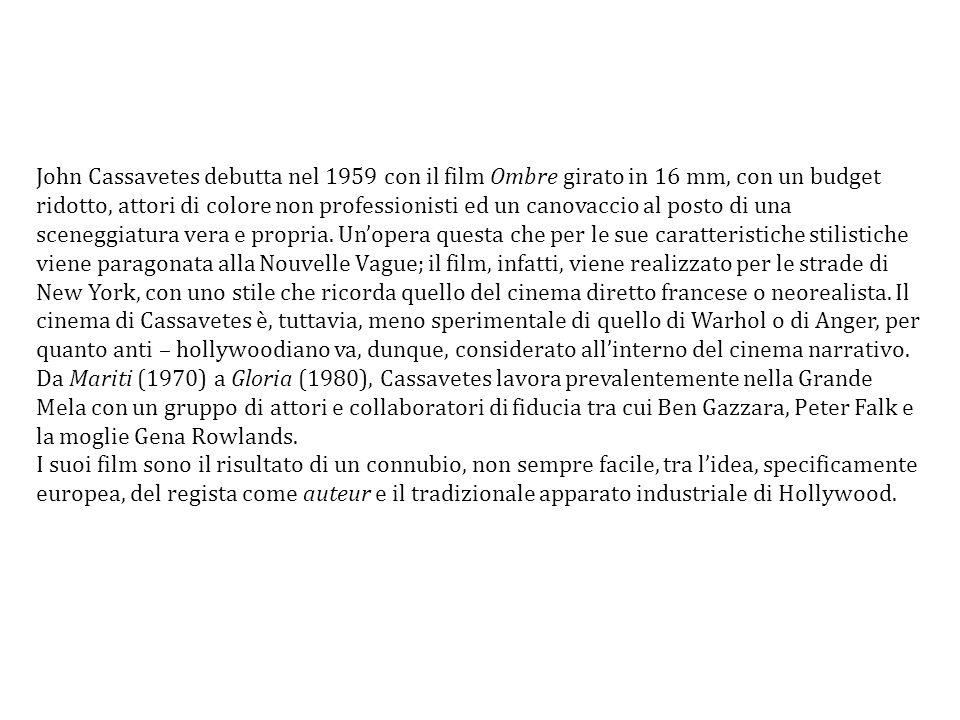 John Cassavetes debutta nel 1959 con il film Ombre girato in 16 mm, con un budget ridotto, attori di colore non professionisti ed un canovaccio al posto di una sceneggiatura vera e propria. Un'opera questa che per le sue caratteristiche stilistiche viene paragonata alla Nouvelle Vague; il film, infatti, viene realizzato per le strade di New York, con uno stile che ricorda quello del cinema diretto francese o neorealista. Il cinema di Cassavetes è, tuttavia, meno sperimentale di quello di Warhol o di Anger, per quanto anti – hollywoodiano va, dunque, considerato all'interno del cinema narrativo.
