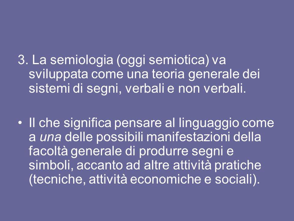 3. La semiologia (oggi semiotica) va sviluppata come una teoria generale dei sistemi di segni, verbali e non verbali.