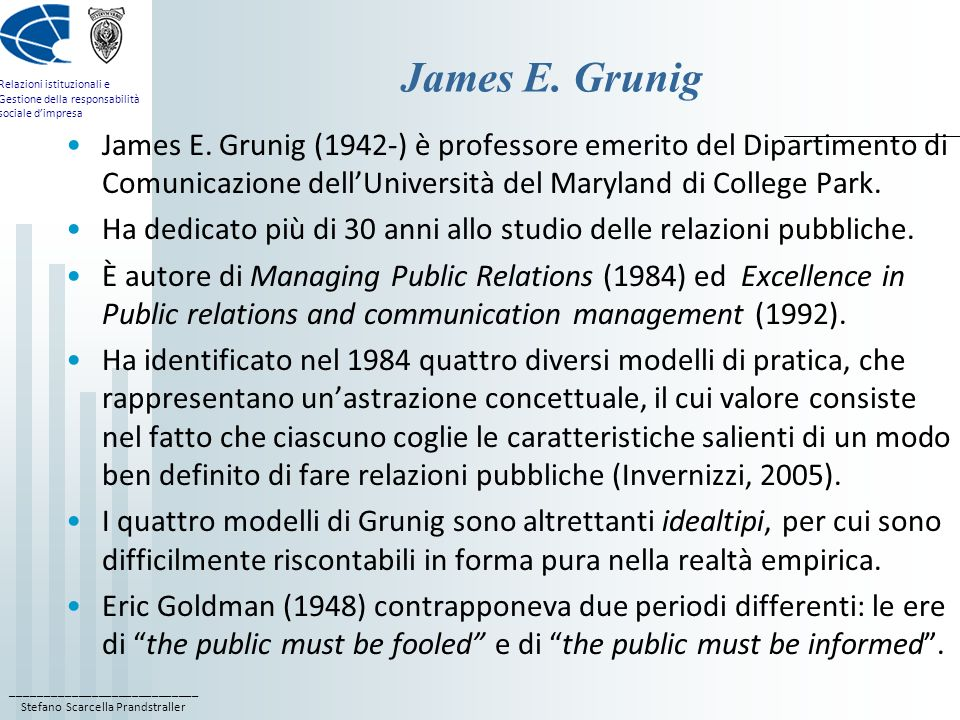 James E. Grunig James E. Grunig (1942-) è professore emerito del Dipartimento di Comunicazione dell'Università del Maryland di College Park.